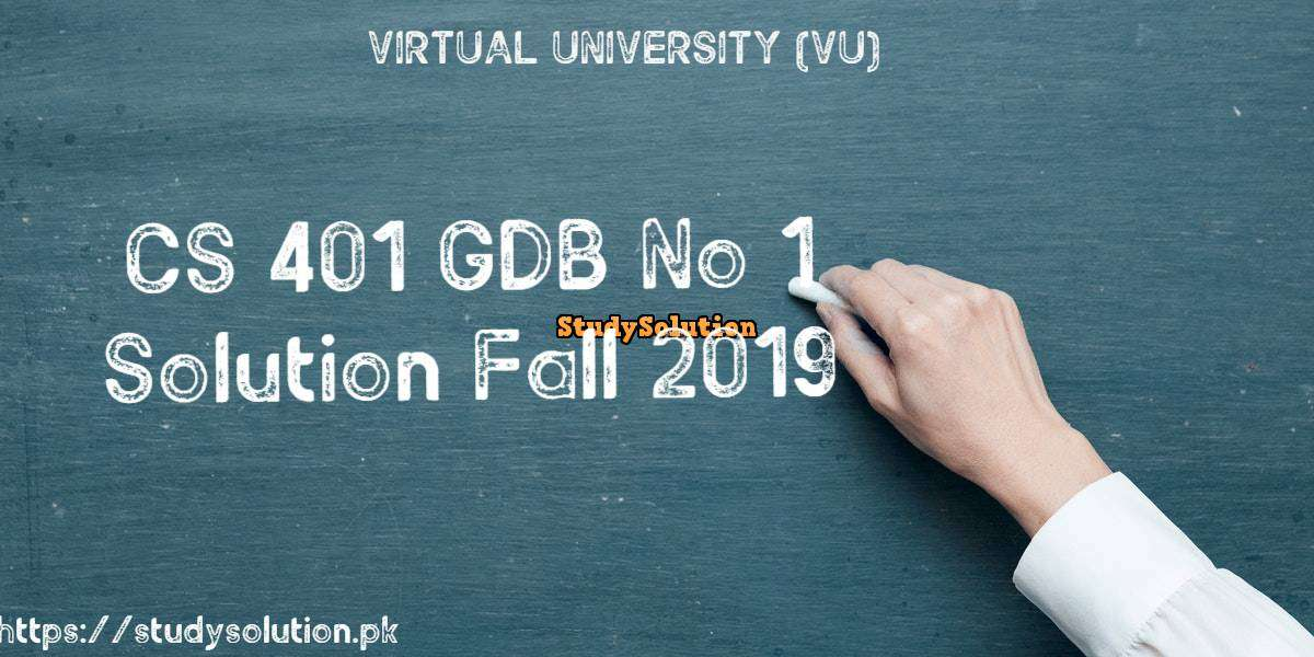 CS 401 GDB No 1 Solution Fall 2019